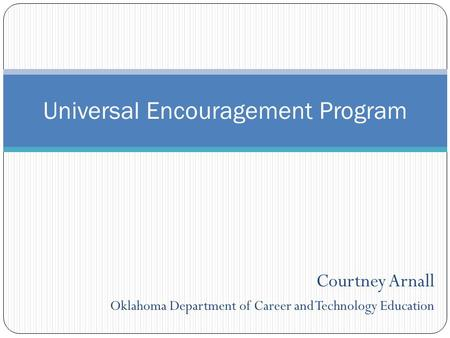 Courtney Arnall Oklahoma Department of Career and Technology Education Universal Encouragement Program.