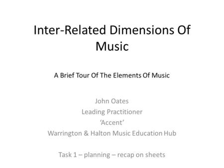 Inter-Related Dimensions Of Music A Brief Tour Of The Elements Of Music John Oates Leading Practitioner 'Accent' Warrington & Halton Music Education Hub.