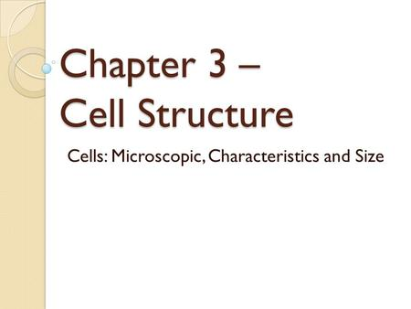 Chapter 3 – Cell Structure Cells: Microscopic, Characteristics and Size.