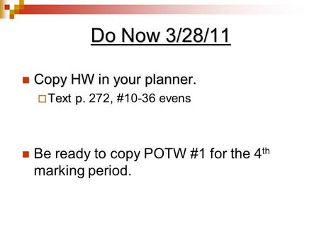 Do Now 3/28/11 Copy HW in your planner. Copy HW in your planner.  Text p.  Text p. 272, #10-36 evens Be ready to copy POTW #1 for the 4 th marking period.