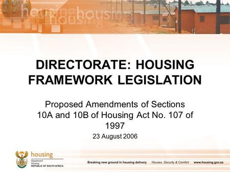 DIRECTORATE: HOUSING FRAMEWORK LEGISLATION Proposed Amendments of Sections 10A and 10B of Housing Act No. 107 of 1997 23 August 2006.