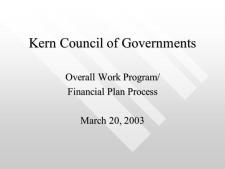 Kern Council of Governments Overall Work Program/ Financial Plan Process March 20, 2003.