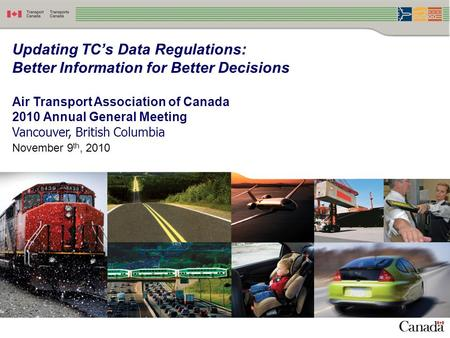 1 Updating TC's Data Regulations: Better Information for Better Decisions Air Transport Association of Canada 2010 Annual General Meeting Vancouver, British.