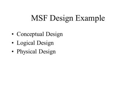 MSF Design Example Conceptual Design Logical Design Physical Design.