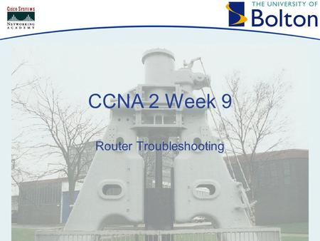 CCNA 2 Week 9 Router Troubleshooting. Copyright © 2005 University of Bolton Topics Routing Table Overview Network Testing Troubleshooting Router Issues.