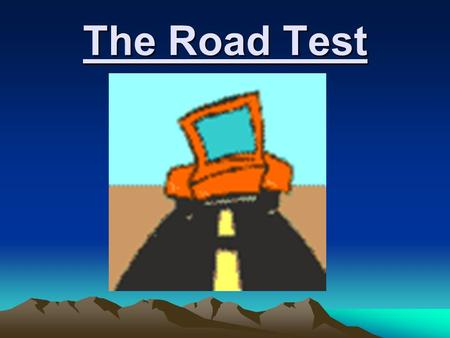 The Road Test. THINGS YOU NEED TO BRING TO THE ROAD TEST Vehicle in good working condition with current inspection sticker. Current registration Current.