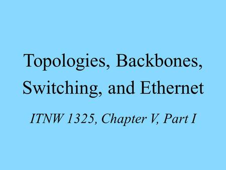 Topologies, Backbones, Switching, and Ethernet ITNW 1325, Chapter V, Part I.