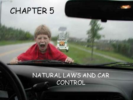CHAPTER 5 NATURAL LAWS AND CAR CONTROL. CHAPTER 5 NATURAL LAWS AND CAR CONTROL 5.1 GRAVITY AND ENERGY OF MOTION 5.2 FRICTION AND TRACTION 5.3 STOPPING.