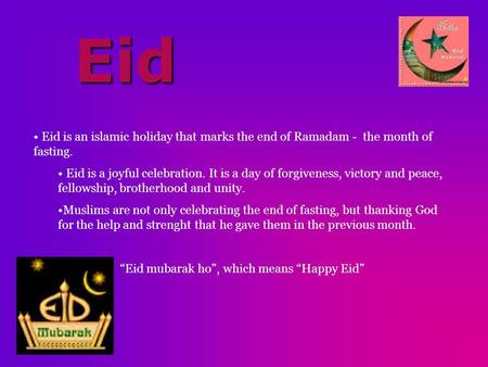 Eid Eid is an islamic holiday that marks the end of Ramadam - the month of fasting. Eid is a joyful celebration. It is a day of forgiveness, victory and.