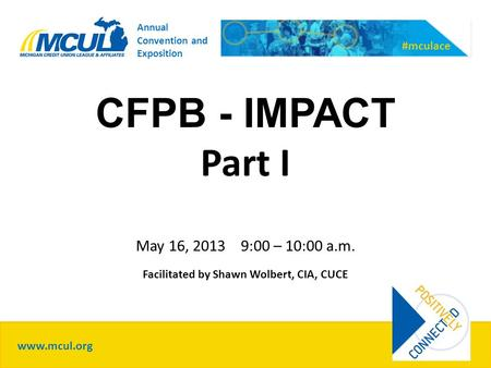 CFPB - IMPACT Part I May 16, 2013 9:00 – 10:00 a.m. Facilitated by Shawn Wolbert, CIA, CUCE www.mcul.org #mculace Annual Convention and Exposition.