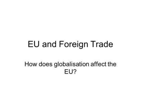 EU and Foreign Trade How does globalisation affect the EU?