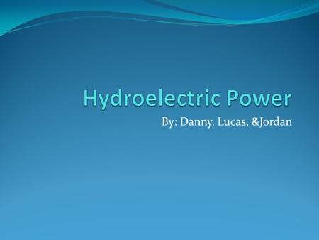 By: Danny, Lucas, &Jordan. What is hydroelectric power?... Hydroelectric power is the act of using liquids as a power source such as turbines, water mills.