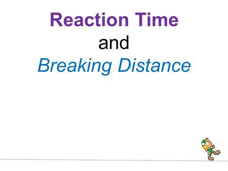 Reaction Time and Breaking Distance. 1. Reaction distance: Distance the vehicle moves during the time it takes to react (reaction time) and apply the.