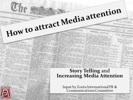 How to attract Media attention Story Telling and Increasing Media Attention Input by Zonta International PR & Communications Committee Story Telling and.