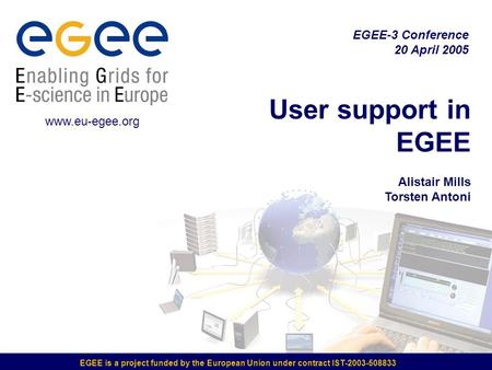 EGEE is a project funded by the European Union under contract IST-2003-508833 User support in EGEE Alistair Mills Torsten Antoni EGEE-3 Conference 20 April.