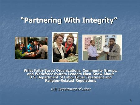 "1 ""Partnering With Integrity"" What Faith-Based Organizations, Community Groups, and Workforce System Leaders Must Know About U.S. Department of Labor Equal."