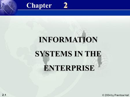 2.1 © 2004 by Prentice Hall Management Information Systems 8/e Chapter 2 Information Systems in the Enterprise INFORMATION SYSTEMS IN THE ENTERPRISE ENTERPRISE.