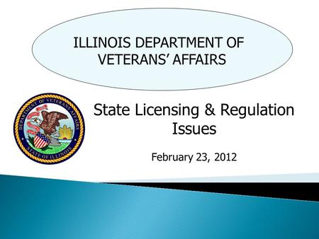 ILLINOIS DEPARTMENT OF VETERANS' AFFAIRS State Licensing & Regulation Issues February 23, 2012.