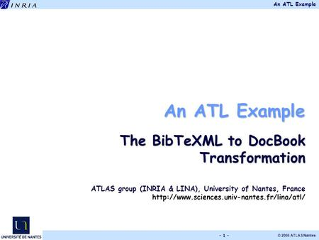 An ATL Example © 2005 ATLAS Nantes - 1 - An ATL Example The BibTeXML to DocBook Transformation ATLAS group (INRIA & LINA), University of Nantes, France.