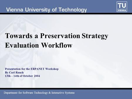 Towards a Preservation Strategy Evaluation Workflow Presentation for the ERPANET Workshop By Carl Rauch 13th – 14th of October 2004 Department for Software.
