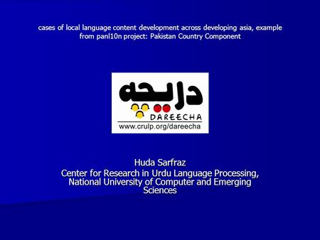 Huda Sarfraz Center for Research in Urdu Language Processing, National University of Computer and Emerging Sciences cases of local language content development.