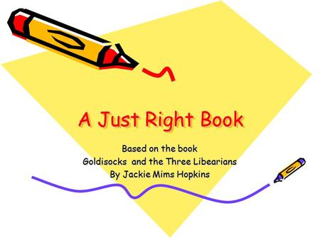 A Just Right Book Based on the book Goldisocks and the Three Libearians By Jackie Mims Hopkins.