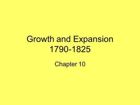 Growth and Expansion 1790-1825 Chapter 10. Economic Growth Section 1 Chapter 10 The Industrial Revolution began in the United States around 1800 More.