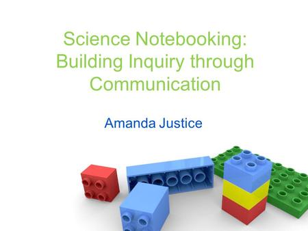 Science Notebooking: Building Inquiry through Communication Amanda Justice.