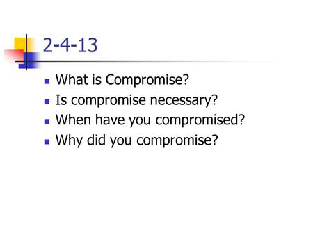 2-4-13 What is Compromise? Is compromise necessary? When have you compromised? Why did you compromise?