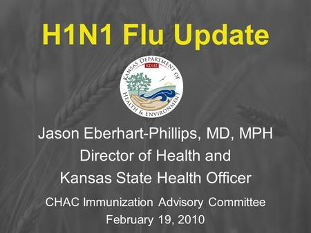 H1N1 Flu Update Jason Eberhart-Phillips, MD, MPH Director of Health and Kansas State Health Officer CHAC Immunization Advisory Committee February 19, 2010.
