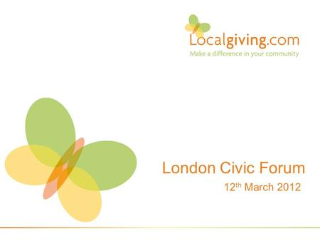 London Civic Forum 12 th March 2012. Small local charities & Community Organisations 1.Sustainability threatened by cuts in government funded programs.