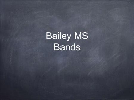 Bailey MS Bands. Expectations for Students Bring materials for each class (instrument, book or BYOT, pencil, paper, agenda, and band folder). Practice.