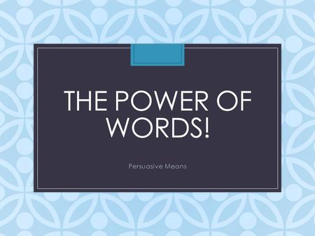 THE POWER OF WORDS! Persuasive Means. How many of you have ever done the following: – Begged your parents to stay home from school – Asked your parents.