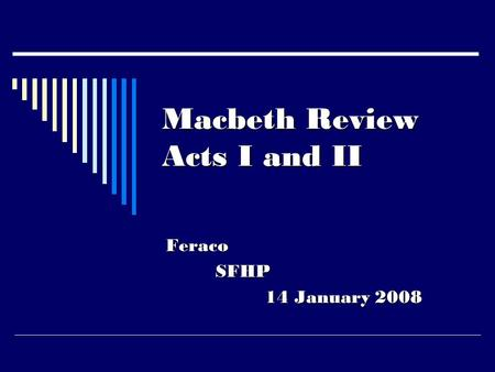 Macbeth Review Acts I and II FeracoSFHP 14 January 2008.