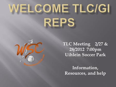 TLC Meeting 2/27 & 28/2012 7:00pm Uihlein Soccer Park Information, Resources, and help.