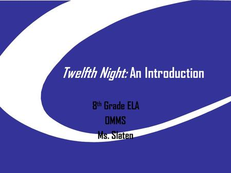Twelfth Night: An Introduction 8 th Grade ELA OMMS Ms. Slaten.