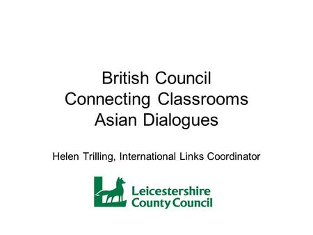British Council Connecting Classrooms Asian Dialogues Helen Trilling, International Links Coordinator.