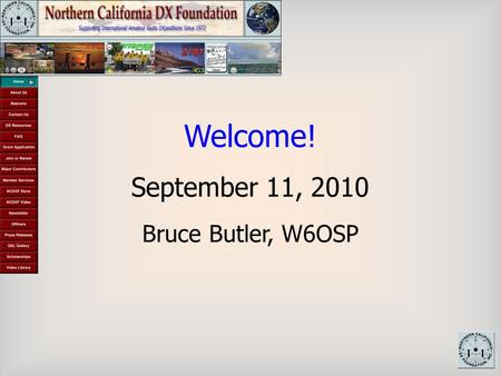 Welcome! September 11, 2010 Bruce Butler, W6OSP. Initial Grant W6BH All Volunteer Organization NXDCF History.