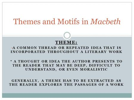 THEME: A COMMON THREAD OR REPEATED IDEA THAT IS INCORPORATED THROUGHOUT A LITERARY WORK * A THOUGHT OR IDEA THE AUTHOR PRESENTS TO THE READER THAT MAY.