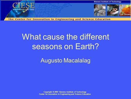 Copyright © 2007 Stevens Institute of Technology Center for Innovation in Engineering and Science Education What cause the different seasons on Earth?