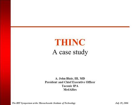 The HIT Symposium at the Massachusetts Institute of TechnologyJuly 19, 2006 THINC A case study A. John Blair, III, MD President and Chief Executive Officer.