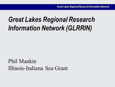 Great Lakes Regional Research Information Network Great Lakes Regional Research Information Network (GLRRIN) Phil Mankin Illinois-Indiana Sea Grant.