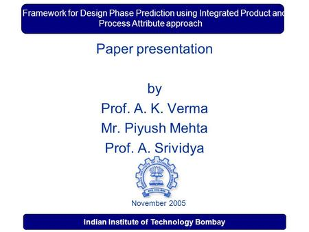 1 Indian Institute of Technology Bombay Indian Institute of Technology, Mumbai A Framework for Design Phase Prediction using Integrated Product and Process.