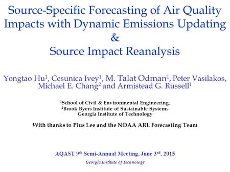 Source-Specific Forecasting of Air Quality Impacts with Dynamic Emissions Updating & Source Impact Reanalysis Georgia Institute of Technology Yongtao Hu.