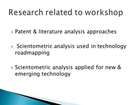  Patent & literature analysis approaches  Scientometric analysis used in technology roadmapping  Scientometric analysis applied for new & emerging technology.