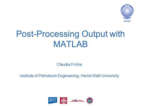 Post-Processing Output with MATLAB Claudia Fricke Institute of Petroleum Engineering, Heriot Watt University.