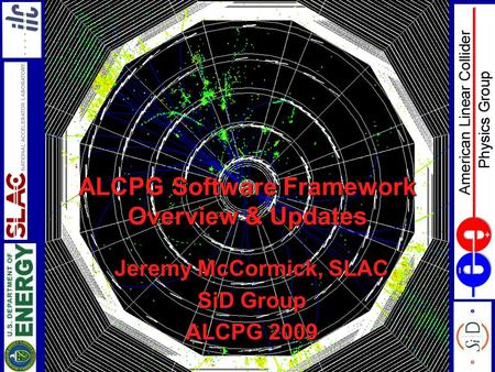 ALCPG Software Framework Overview & Updates Jeremy McCormick, SLAC SiD Group ALCPG 2009.