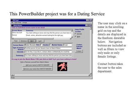 This PowerBuilder project was for a Dating Service The user may click on a name in the scrolling grid on top and the details are displayed in the freeform.