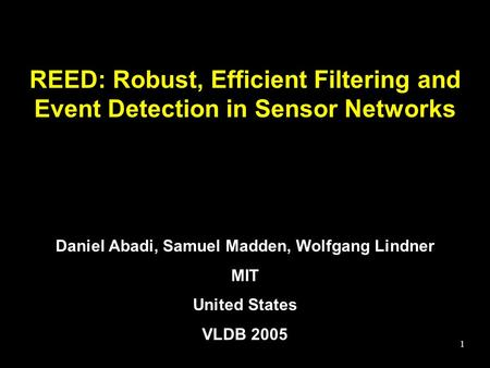 1 REED: Robust, Efficient Filtering and Event Detection in Sensor Networks Daniel Abadi, Samuel Madden, Wolfgang Lindner MIT United States VLDB 2005.