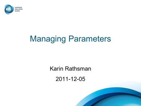 Managing Parameters Karin Rathsman 2011-12-05. Parameter Management Enforce groups as well as individuals to work towards the same solution Provide tools.